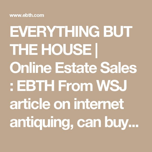 EVERYTHING BUT THE HOUSE | Online Estate Sales : EBTH  From WSJ article on internet antiquing, can buy locally.