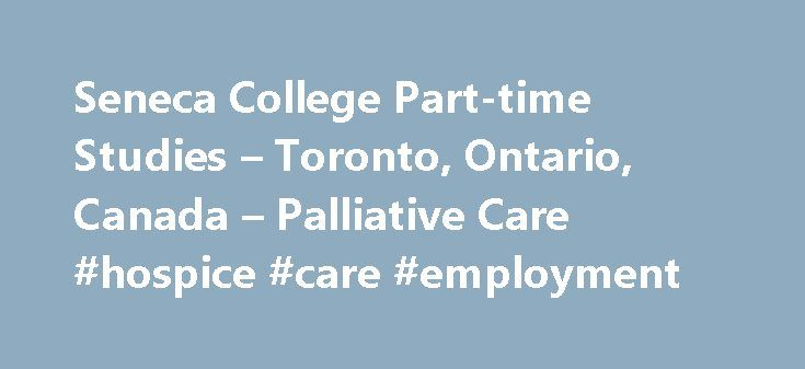 Seneca College Part-time Studies – Toronto, Ontario, Canada – Palliative Care #hospice #care #employment http://hotel.nef2.com/seneca-college-part-time-studies-toronto-ontario-canada-palliative-care-hospice-care-employment/  #palliative care certification # Overview This certificate program will focus on the many aspects that inform palliative care within a hospice environment or within home care. Communication, legal concerns, spiritual aspects, as well as psychological implications will be…