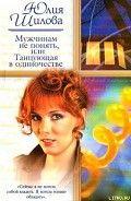 Интересная книга Мужчинам не понять, или Танцующая в одиночестве, Шилова Юлия Витальевна #onlineknigi #книжки #читай #читатькниги
