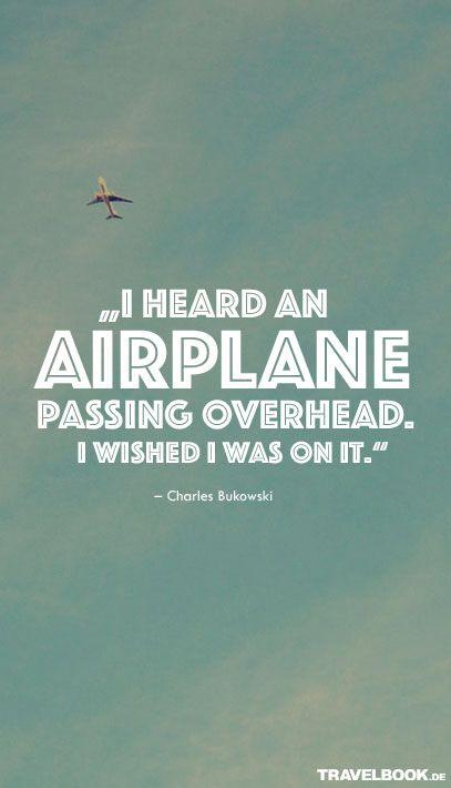Ich hörte ein Flugzeug über meinen Kopf vorbeifliegen. Ich wünschte ich wäre dort drin. - Charles Bukowski