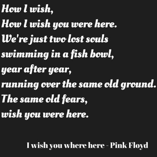 How I wish, how I wish you were here. We're just two lost souls swimming in a fish bowl, year after year, running over the same old ground. What have we found? The same old fears, wish you were here. By Firesleeper