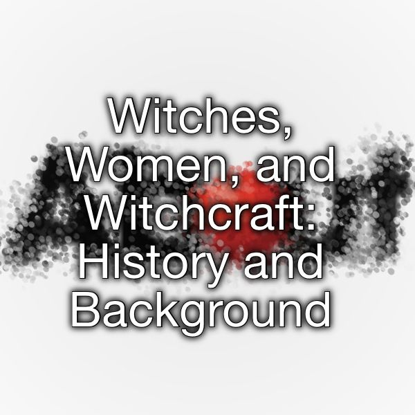 Witches, Women, and Witchcraft: History and Background