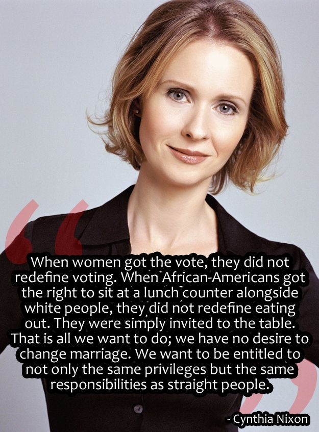 When women got the vote, they did not redefine voting.  When African-Americans got the right to sit at a lunch counter alongside white people, they did not redefine eating out.  They were simply invited to the table.  That is all we want to do; we have no desire to change marriage.  We want to be entitled to not only the same privileges, but the same responsibilities as straight people.  -- Cynthia Nixon