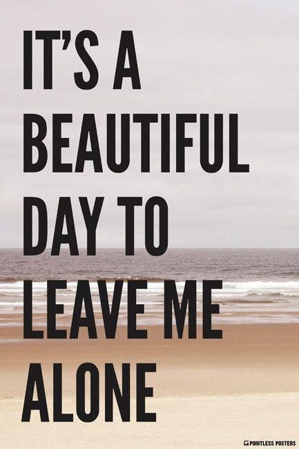 It's a beautiful day to LEAVE ME ALONE!