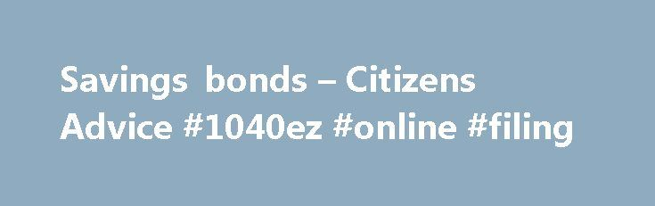Savings bonds – Citizens Advice #1040ez #online #filing http://incom.remmont.com/savings-bonds-citizens-advice-1040ez-online-filing/  #fixed income bonds # Savings bonds Table of contents About savings bonds If you're thinking about putting some money aside for a rainy-day, one option is to put it into a savings bond. Savings bonds are available from banks, building societies and National Savings and Investments (NS I) . You agree to put your money Continue Reading