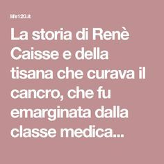 La storia di Renè Caisse e della  tisana che curava il cancro, che fu  emarginata dalla classe medica...