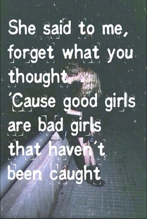 She said to me, forget what you thought. Cause good girls are just bad girls that haven't been caught.