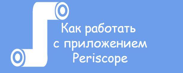 Как работать с приложением Periscope. Пошаговая инструкция