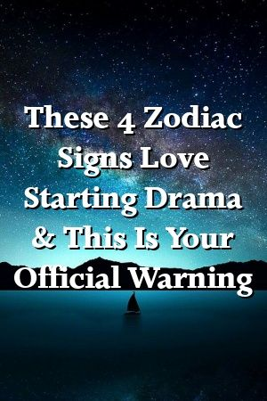 These 4 Zodiac Signs Love Starting Drama & This Is Your Official Warning