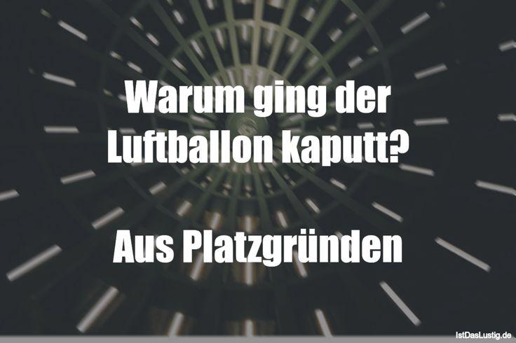 Warum ging der Luftballon kaputt?  Aus Platzgründen ... gefunden auf https://www.istdaslustig.de/spruch/2356/pi