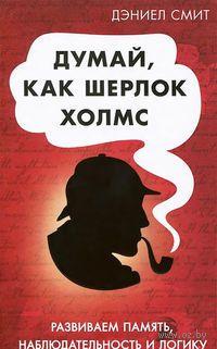 Думай как Шерлок Холмс. Дэниел Смит