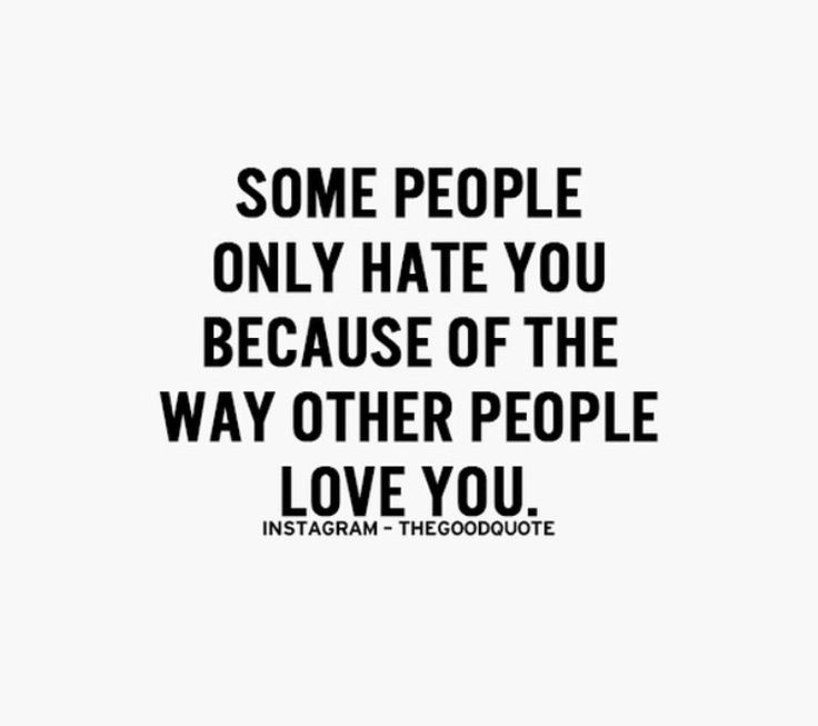 """Some people only hate you because of the way other people love you."""