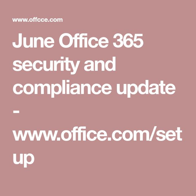 June Office 365 security and compliance update - www.office.com/setup