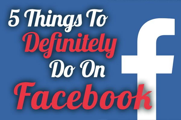 5 Things To Definitely Do On Facebook