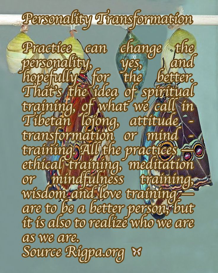 Personality Transformation  Practice can change the personality, yes, and hopefully for the better. That's the idea of spiritual training, of what we call in Tibetan lojong, attitude - transformation or mind - training. All the practices — ethical training, meditation or mindfulness training, wisdom and love training — are to be a better person, but it is also to realize who we are as we are. Source Rigpa.org