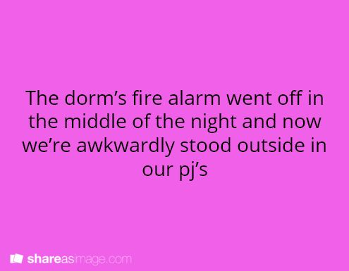 The dorm's fire alarm went off in the middle of the night and now we're awkwardly standing outside in our pj's, ankle-deep in snow.