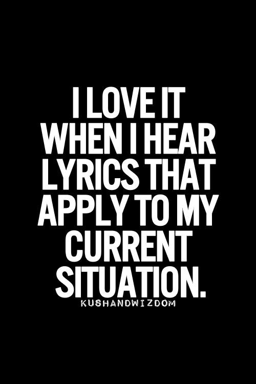 I love it when I hear lyrics that apply to my current situation. LO