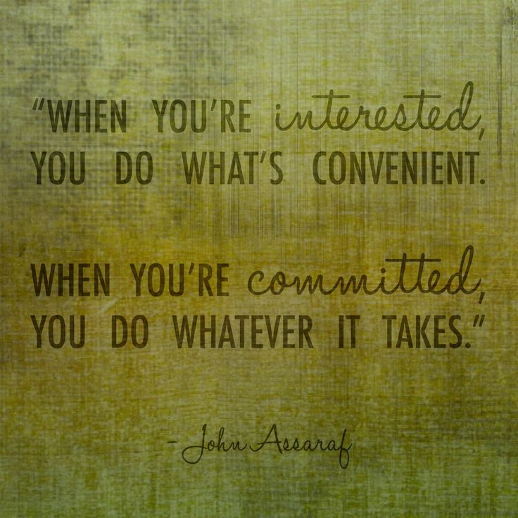 """When you're interested, you do what's convenient. When you're committed, you do whatever it takes."" - John Assaraf"