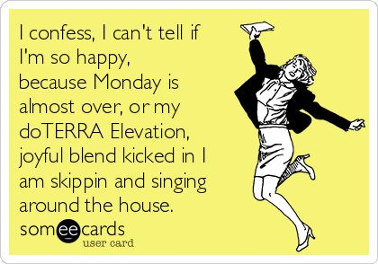 I confess, I can't tell if I'm so happy, because Monday is almost over, or my doTERRA Elevation, joyful blend kicked in I am skippin and singing around the house.