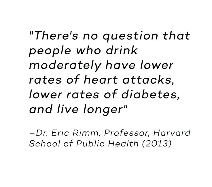There's no question that people who drink moderately have lower rates of heart attacks, lower rates of diabetes, and live longer. Dr. Eric Rimm, Professor, Harvard School of Public Health 2013