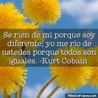 Se ríen de mi porque soy diferente; yo me río de ustedes porque todos son iguales. -Kurt Cobain   - 431 visitas - 0 votos