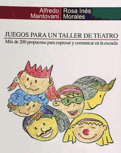 Juegos para un taller de teatro : más de 200 propuestas para expresar y comunicar en la escuela. Alfredo Mantovani. Artezblai, 2009