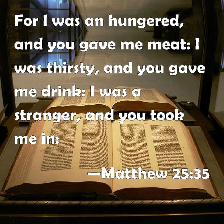 Matthew 25:35 For I was an hungered, and you gave me meat: I was thirsty, and you gave me drink: I was a stranger, and you took me in: