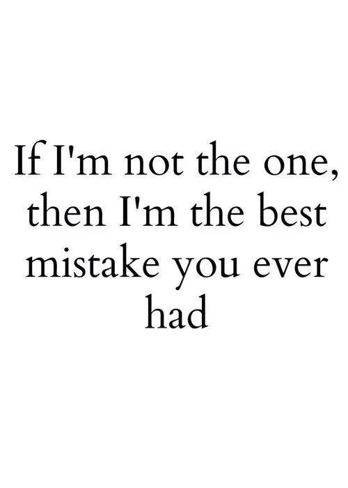 If Im Not The One Then Im The Best Mistake You Ever Had Quotes