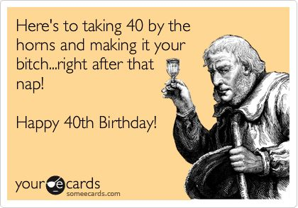 Funny Birthday Ecard: Here's to taking 40 by the horns and making it your bitch...right after that nap! Happy 40th Birthday!
