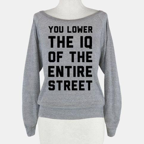 You Lower the IQ of the Entire Street | HUMAN | T-Shirts, Tanks, Sweatshirts and Hoodies