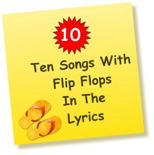 Are flip flops mentioned in song lyrics? Yes! Click to hear 10 Songs With Flip Flops In The Lyrics - Flip Flop Shop .