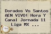 http://tecnoautos.com/wp-content/uploads/imagenes/tendencias/thumbs/dorados-vs-santos-en-vivo-hora-y-canal-jornada-11-liga-mx.jpg Jornada 11 Liga Mx 2016. Dorados vs Santos ¡EN VIVO! Hora y Canal Jornada 11 Liga MX ..., Enlaces, Imágenes, Videos y Tweets - http://tecnoautos.com/actualidad/jornada-11-liga-mx-2016-dorados-vs-santos-en-vivo-hora-y-canal-jornada-11-liga-mx/