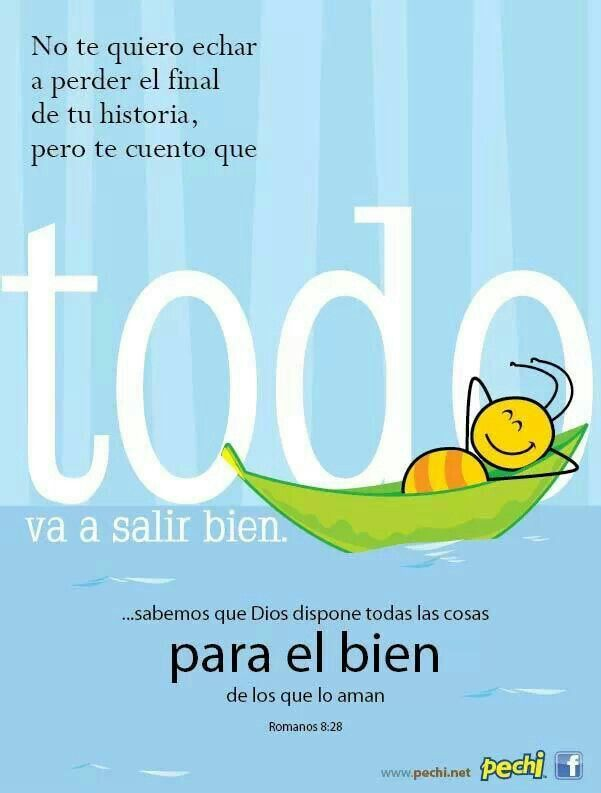 I do not want to spoil the end of your story , but I tell you that everything will be fine.  ... We know that God causes all things for the good of those who love him . Romans 8:28  Romanos 8:28 Y sabemos que a los que aman a Dios, todas las cosas les ayudan a bien, esto es, a los que conforme a su propósito son llamados.♔