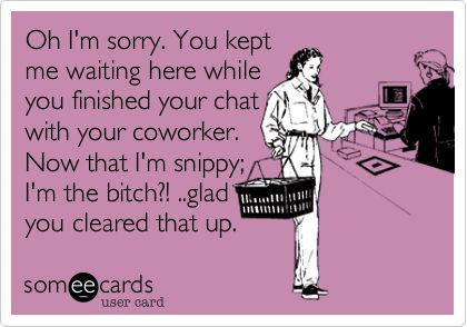 Oh I'm sorry. You kept me waiting here while you finished your chat with your coworker. Now that I'm snippy; I'm the bitch?! ..glad you cleared that up.: I M Snippy, Annoying People, Relatable Post, Work Quotes