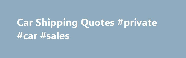 Car Shipping Quotes #private #car #sales http://auto-car.remmont.com/car-shipping-quotes-private-car-sales/  #auto transport quotes # Compare Car Shipping Quotes for Free Overview Student Discounts […]