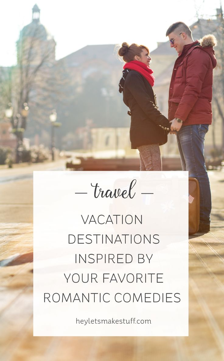 Vacation Destinations Inspired by Your Favorite Romantic Comedies