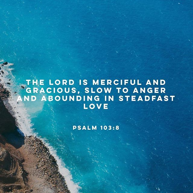 """""""The Lord is merciful and gracious, slow to anger and abounding in steadfast love."""" Psalms 103:8"""