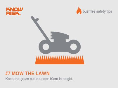 Bushfire Safety Tip #7 - Mow the lawn! - Yes, it's a chore, but to reduce your risk during bushfire season you should keep your grass cut to under 10cm in height.