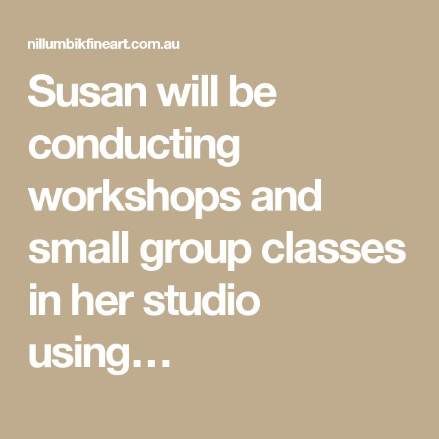 Susan will be conducting workshops and small group classes in her studio using…