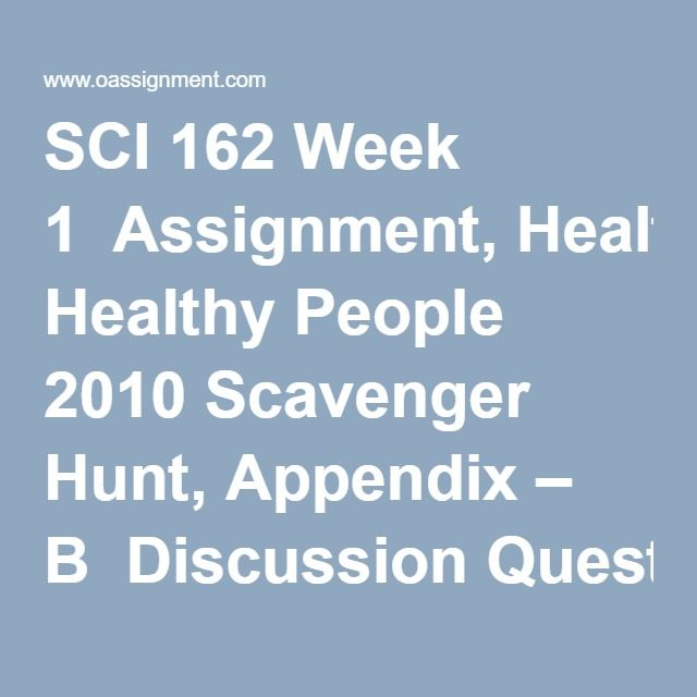 SCI 162 Week 1  Assignment, Healthy People 2010 Scavenger Hunt, Appendix – B  Discussion Question 1 and 2