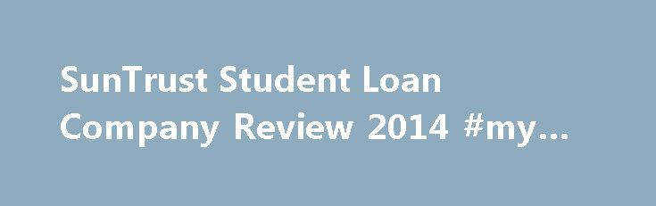 SunTrust Student Loan Company Review 2014 #my #rich #uncle http://remmont.com/suntrust-student-loan-company-review-2014-my-rich-uncle/  #suntrust student loans # SunTrust Student Loan Company Review 2014 SunTrust is a private lender and you can consolidate your private student loans through them. Perhaps you already have a student loan through them; they do offer many loan options to students. They offer undergraduate and graduate loans and also have a scholarship sweepstakes where they give…