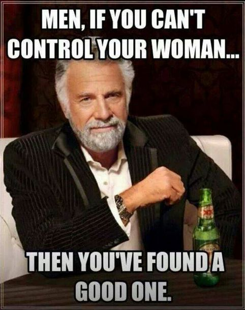 Men, if you can't control your woman, then you've found a good one ..