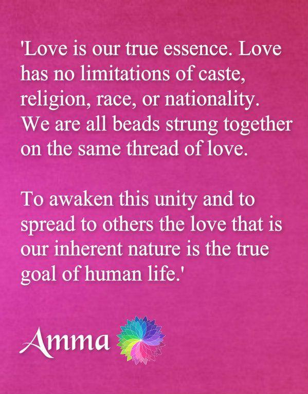 Láska je naša pravá podstata. Láska nemá žiadne obmedzenia na kasty, náboženstva, rasy alebo národnosti. My všetci sme korálky navlečené na rovnakej závit lásky. Ak chcete prebudiť túto jednotu a šíri aj do ďalších lásku, ktorá je naša vlastná prirodzenosť je pravým cieľom ľudského života.
