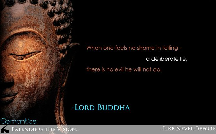 When one feels no shame in telling - a deliberate lie, there is no evil he will not do. - Lord Buddha  http://semantics.net.in