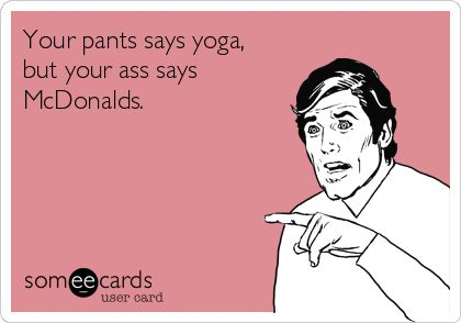 Your pants says yoga, but your ass says McDonalds.-sad truth to my life lol