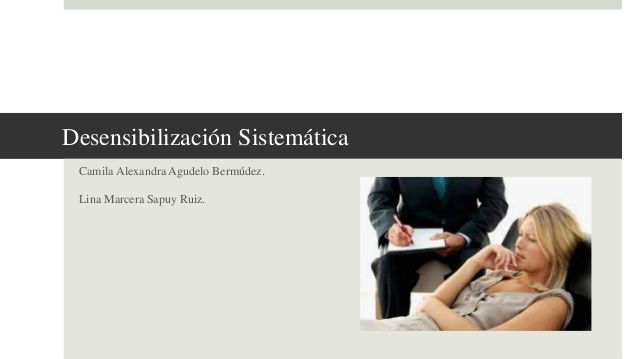 Desensibilización Sistemática Camila Alexandra Agudelo Bermúdez. Lina Marcera Sapuy Ruiz.