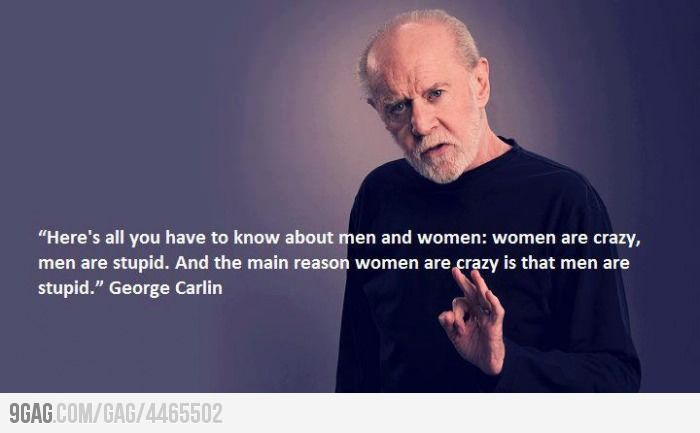 """""""here's all you have to know about men and women: women are crazy, men are stupid. and the main reason women are crazy is that men are stupid."""" - george carlin"""