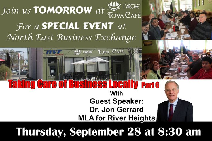 Join us for the next  North East Business Exchange  Special Event   at L'Arche Tova Café  Taking Care of Business Locally Part 6 With Guest Speaker:   Dr. Jon Gerrard  MLA for River Heights  TOMORROW Thursday, September 28 8:30 am  Don't miss it!