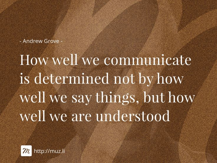 """How well we communicate is determined not by how well we say things, but how well we are understood"" - Andrew Grove"