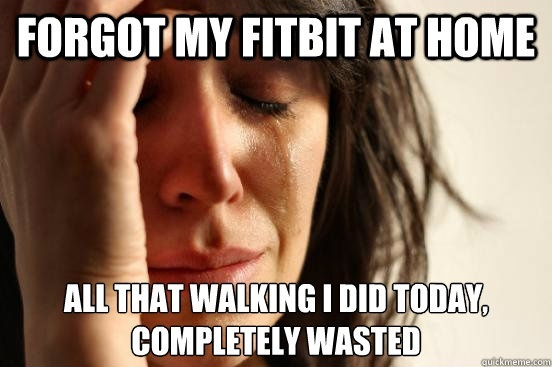 Forgot my fitbit at home today - First World Problems